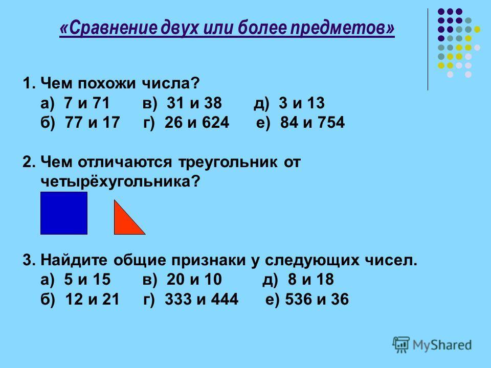 «Сравнение двух или более предметов» 1. Чем похожи числа? а) 7 и 71 в) 31 и 38 д) 3 и 13 б) 77 и 17 г) 26 и 624 е) 84 и 754 2. Чем отличаются треугольник от четырёхугольника? 3. Найдите общие признаки у следующих чисел. а) 5 и 15 в) 20 и 10 д) 8 и 18