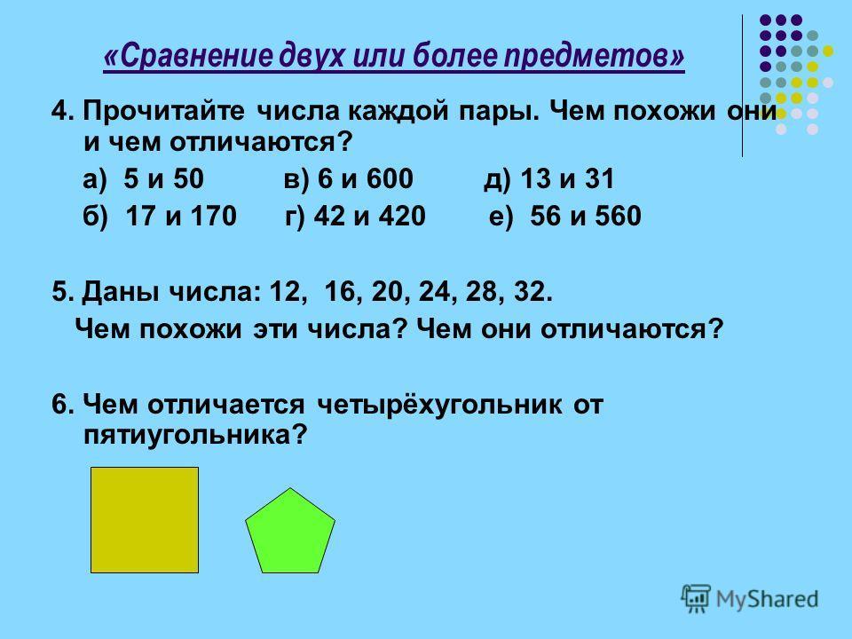 «Сравнение двух или более предметов» 4. Прочитайте числа каждой пары. Чем похожи они и чем отличаются? а) 5 и 50 в) 6 и 600 д) 13 и 31 б) 17 и 170 г) 42 и 420 е) 56 и 560 5. Даны числа: 12, 16, 20, 24, 28, 32. Чем похожи эти числа? Чем они отличаются