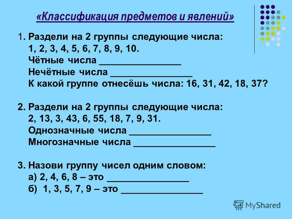 «Классификация предметов и явлений» 1. Раздели на 2 группы следующие числа: 1, 2, 3, 4, 5, 6, 7, 8, 9, 10. Чётные числа _______________ Нечётные числа _______________ К какой группе отнесёшь числа: 16, 31, 42, 18, 37? 2. Раздели на 2 группы следующие