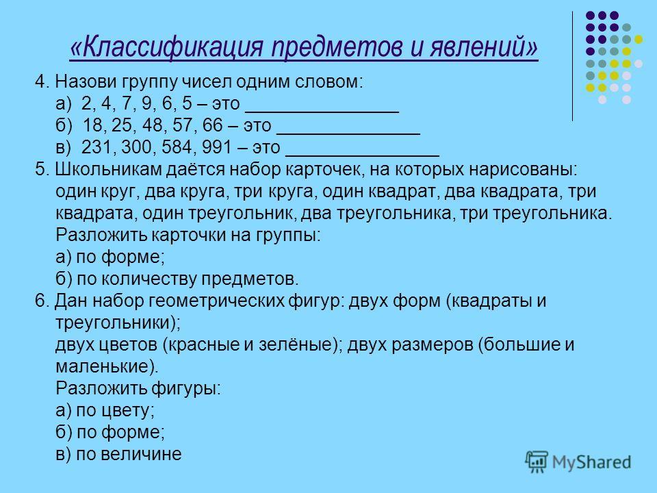 «Классификация предметов и явлений» 4. Назови группу чисел одним словом: а) 2, 4, 7, 9, 6, 5 – это _______________ б) 18, 25, 48, 57, 66 – это ______________ в) 231, 300, 584, 991 – это _______________ 5. Школьникам даётся набор карточек, на которых