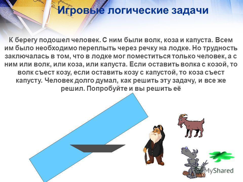 Игровые логические задачи К берегу подошел человек. С ним были волк, коза и капуста. Всем им было необходимо переплыть через речку на лодке. Но трудность заключалась в том, что в лодке мог поместиться только человек, а с ним или волк, или коза, или к