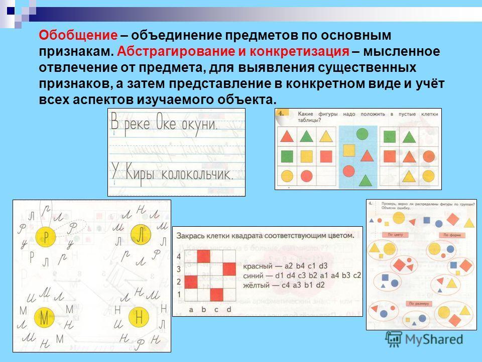 Обобщение – объединение предметов по основным признакам. Абстрагирование и конкретизация – мысленное отвлечение от предмета, для выявления существенных признаков, а затем представление в конкретном виде и учёт всех аспектов изучаемого объекта.