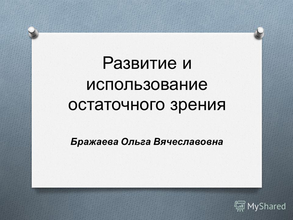 Развитие и использование остаточного зрения Бражаева Ольга Вячеславовна