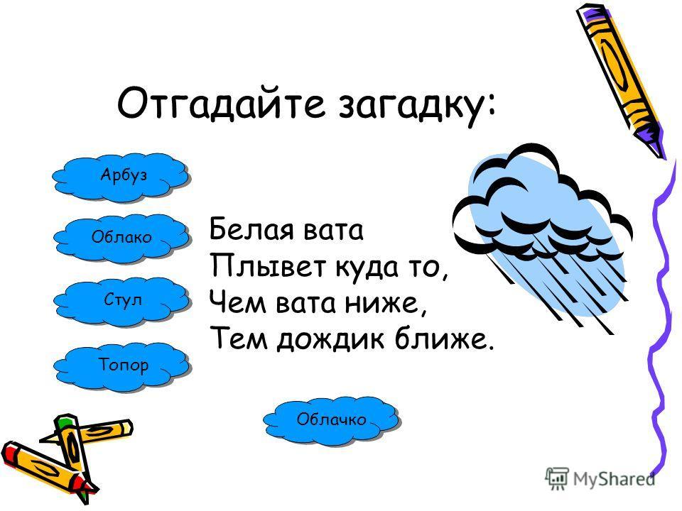 Отгадайте загадку: Арбуз Облако Стул Топор Белая вата Плывет куда то, Чем вата ниже, Тем дождик ближе. Облачко