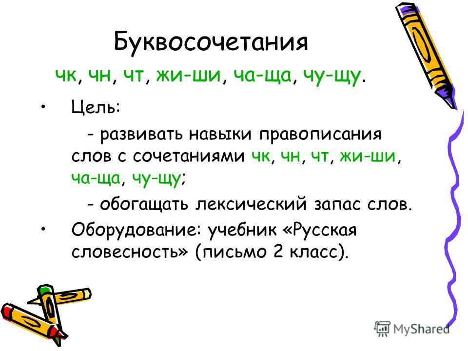 Буквосочетания чк, чн, чт, жи-ши, ча-ща, чу-щу. Цель: - развивать навыки правописания слов с сочетаниями чк, чн, чт, жи-ши, ча-ща, чу-щу; - обогащать лексический запас слов. Оборудование: учебник «Русская словесность» (письмо 2 класс).