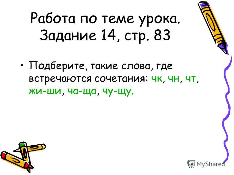 Работа по теме урока. Задание 14, стр. 83 Подберите, такие слова, где встречаются сочетания: чк, чн, чт, жи-ши, ча-ща, чу-щу.