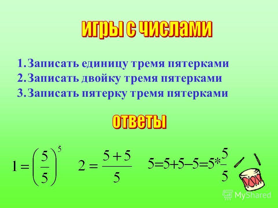 1.Записать единицу тремя пятерками 2.Записать двойку тремя пятерками 3.Записать пятерку тремя пятерками