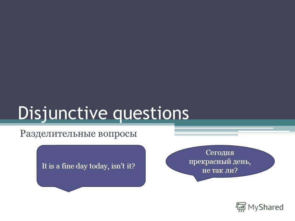 Disjunctive questions Разделительные вопросы Сегодня прекрасный день, не так ли? It is a fine day today, isnt it?
