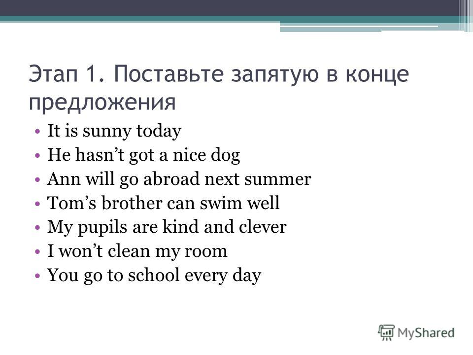 Этап 1. Поставьте запятую в конце предложения It is sunny today He hasnt got a nice dog Ann will go abroad next summer Toms brother can swim well My pupils are kind and clever I wont clean my room You go to school every day