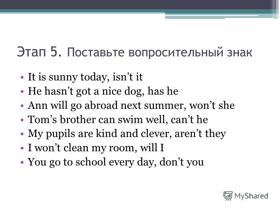 Этап 5. Поставьте вопросительный знак It is sunny today, isnt it He hasnt got a nice dog, has he Ann will go abroad next summer, wont she Toms brother can swim well, cant he My pupils are kind and clever, arent they I wont clean my room, will I You g