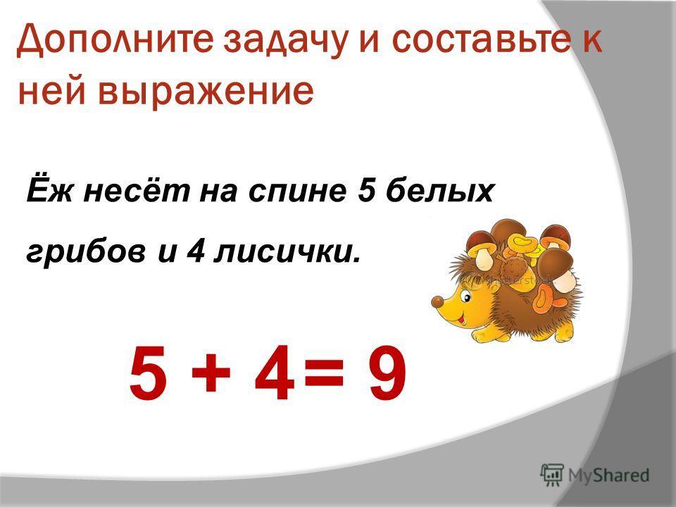 Дополните задачу и составьте к ней выражение Ёж несёт на спине 5 белых грибов и 4 лисички. 5 + 4= 9