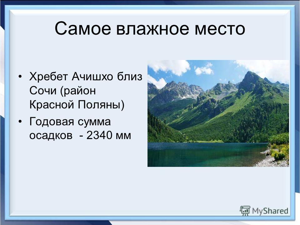 Самое влажное место Хребет Ачишхо близ Сочи (район Красной Поляны) Годовая сумма осадков - 2340 мм