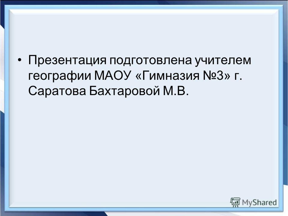 Презентация подготовлена учителем географии МАОУ «Гимназия 3» г. Саратова Бахтаровой М.В.