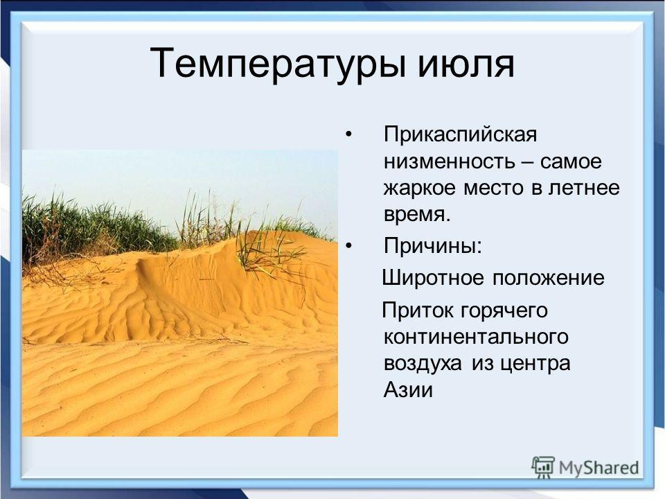 Температуры июля Прикаспийская низменность – самое жаркое место в летнее время. Причины: Широтное положение Приток горячего континентального воздуха из центра Азии