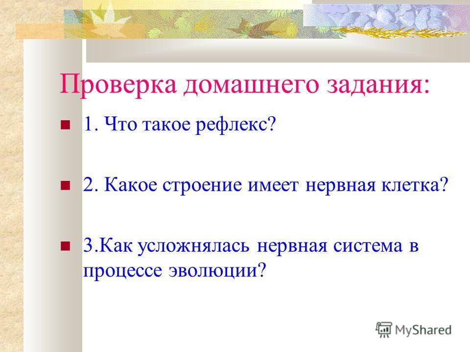 Проверка домашнего задания: 1. Что такое рефлекс? 2. Какое строение имеет нервная клетка? 3.Как усложнялась нервная система в процессе эволюции?