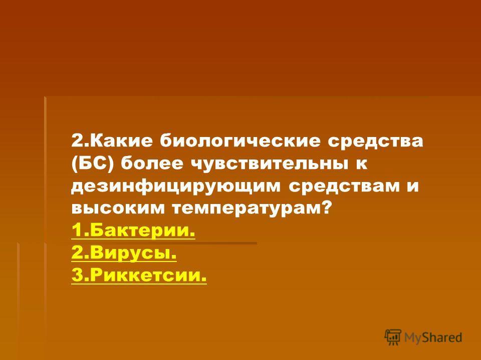 2.Какие биологические средства (БС) более чувствительны к дезинфицирующим средствам и высоким температурам? 1.Бактерии. 2.Вирусы. 3.Риккетсии.