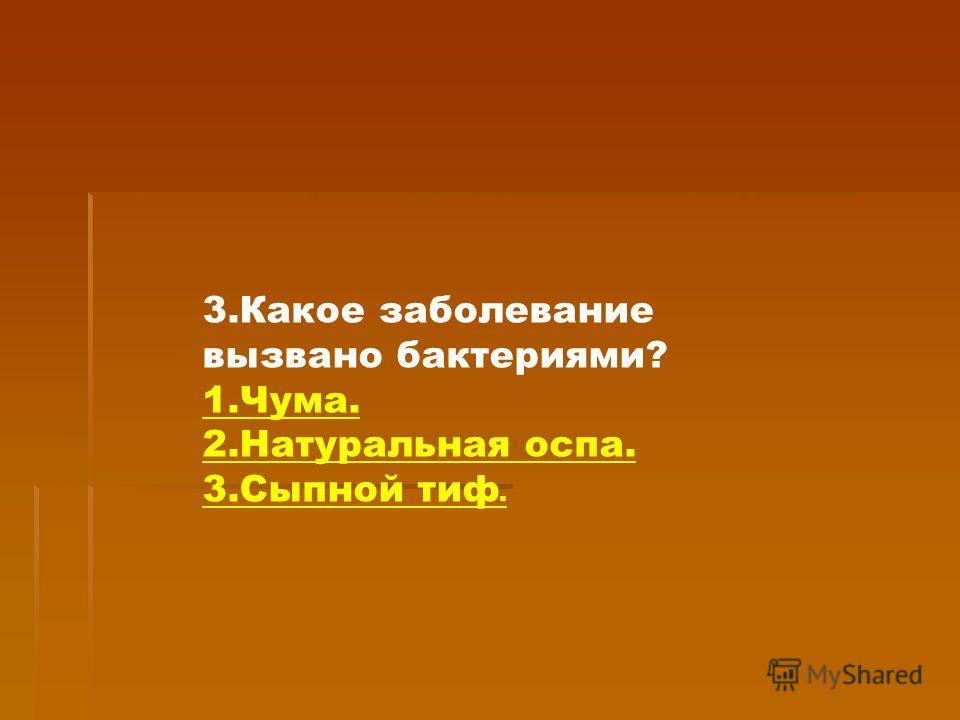 3.Какое заболевание вызвано бактериями? 1.Чума. 2.Натуральная оспа. 3.Сыпной тиф.