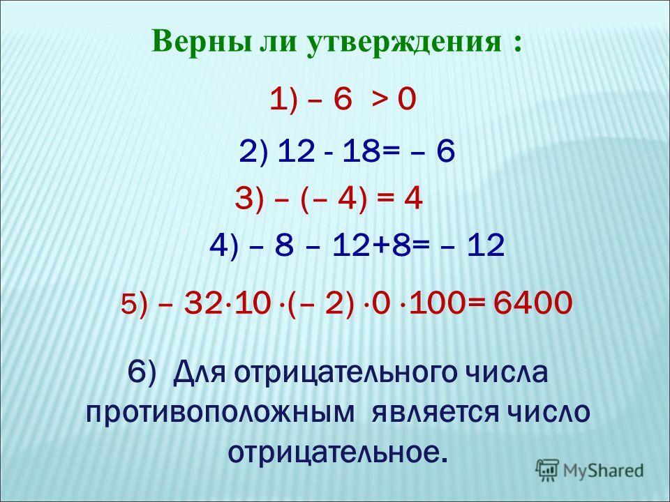 Верны ли утверждения : 1) – 6 > 0 4) – 8 – 12+8= – 12 3) – (– 4) = 4 2) 12 - 18= – 6 5 ) – 32 10 (– 2) 0 100= 6400 6) Для отрицательного числа противоположным является число отрицательное.