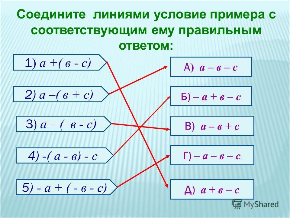 Соедините линиями условие примера с соответствующим ему правильным ответом: 1 ) а +( в - с) 2) а –( в + с) 3) а – ( в - с) 5 ) - а + ( - в - с) 4) -( а - в) - с А ) а – в – с Г) – а – в – с Б) – а + в – с В) а – в + с Д) а + в – с