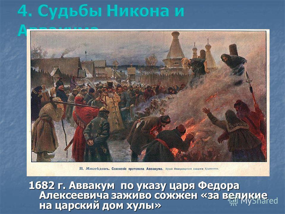 1682 г. Аввакум по указу царя Федора Алексеевича заживо сожжен «за великие на царский дом хулы»