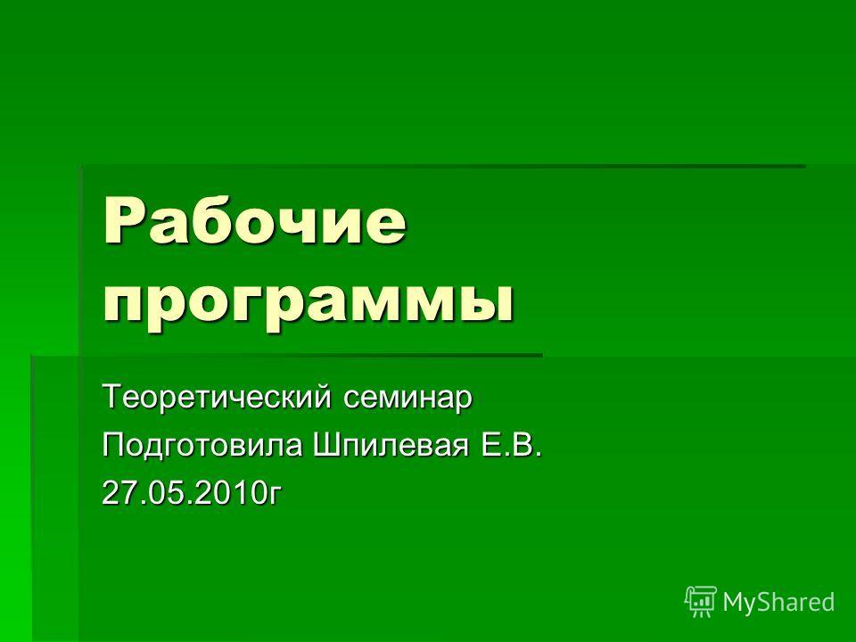 Рабочие программы Теоретический семинар Подготовила Шпилевая Е.В. 27.05.2010г