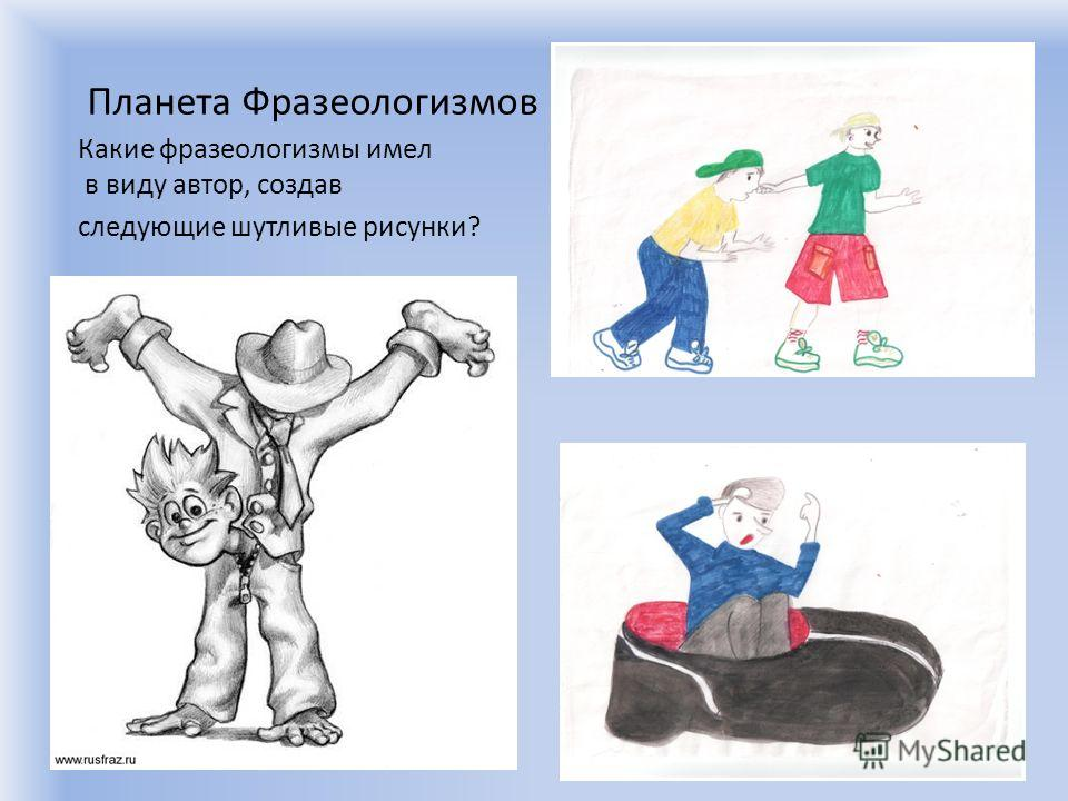 Планета Фразеологизмов Какие фразеологизмы имел в виду автор, создав следующие шутливые рисунки?
