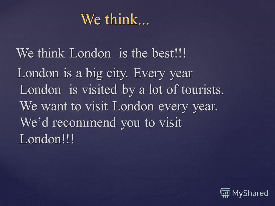 We think... We think... We think London is the best!!! We think London is the best!!! London is a big city. Every year London is visited by a lot of tourists. We want to visit London every year. Wed recommend you to visit London!!! London is a big ci