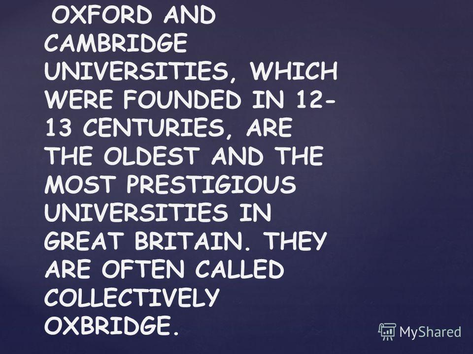 OXFORD AND CAMBRIDGE UNIVERSITIES, WHICH WERE FOUNDED IN 12- 13 CENTURIES, ARE THE OLDEST AND THE MOST PRESTIGIOUS UNIVERSITIES IN GREAT BRITAIN. THEY ARE OFTEN CALLED COLLECTIVELY OXBRIDGE.