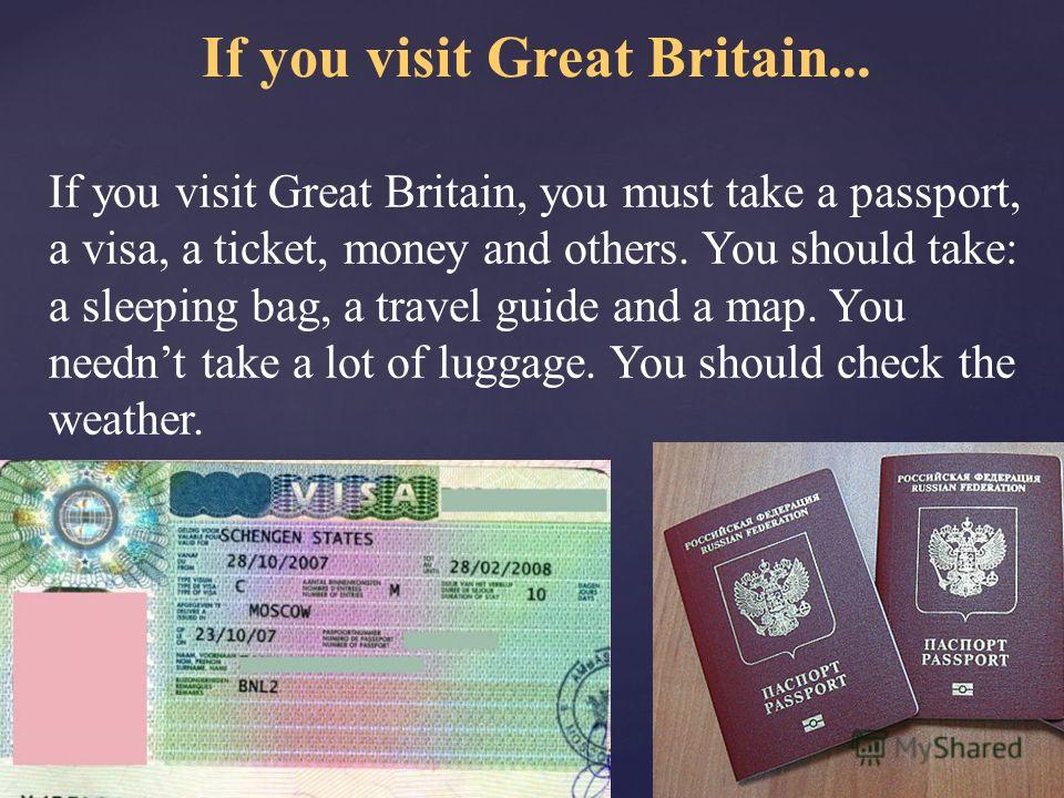 If you visit Great Britain... If you visit Great Britain, you must take a passport, a visa, a ticket, money and others. You should take: a sleeping bag, a travel guide and a map. You neednt take a lot of luggage. You should check the weather.