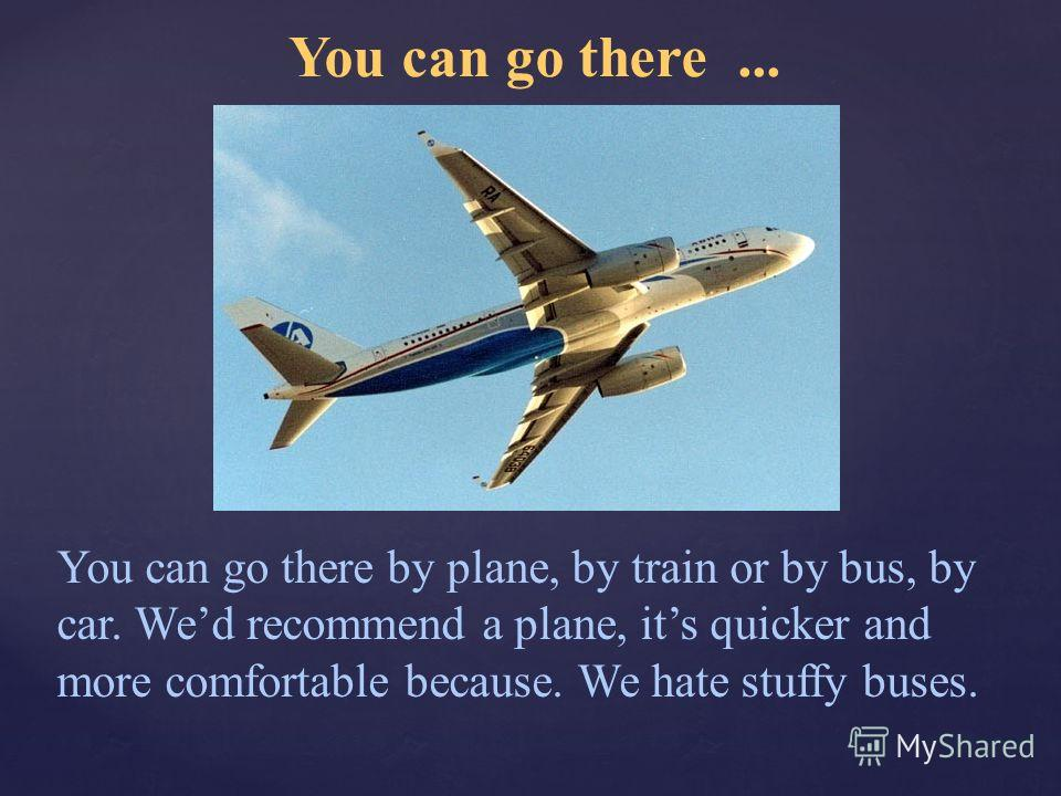 You can go there... You can go there by plane, by train or by bus, by car. Wed recommend a plane, its quicker and more comfortable because. We hate stuffy buses.