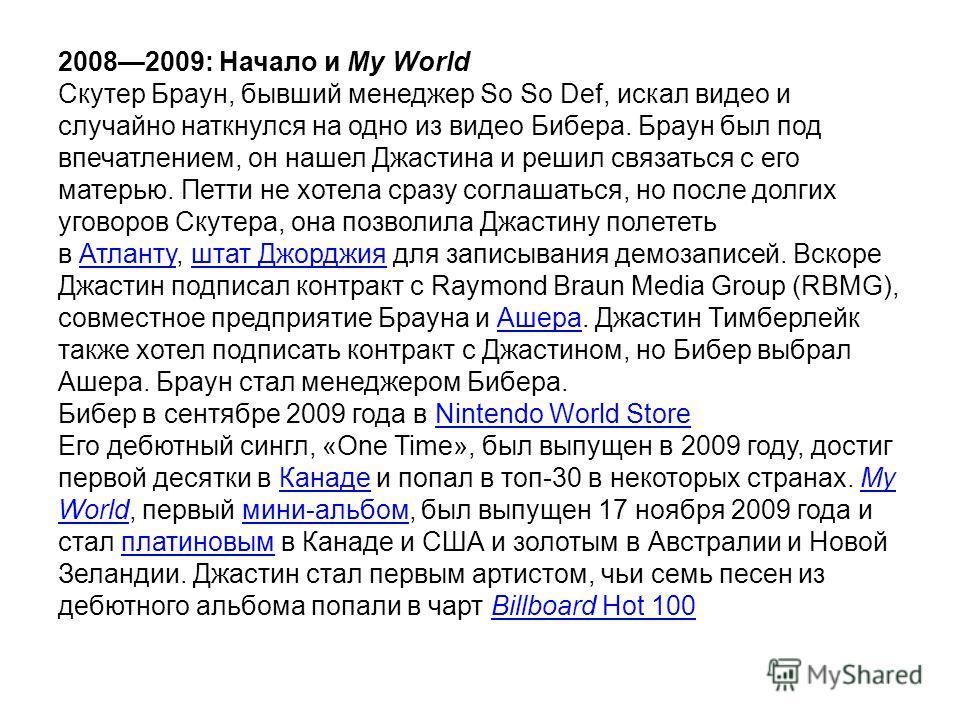20082009: Начало и My World Скутер Браун, бывший менеджер So So Def, искал видео и случайно наткнулся на одно из видео Бибера. Браун был под впечатлением, он нашел Джастина и решил связаться с его матерью. Петти не хотела сразу соглашаться, но после