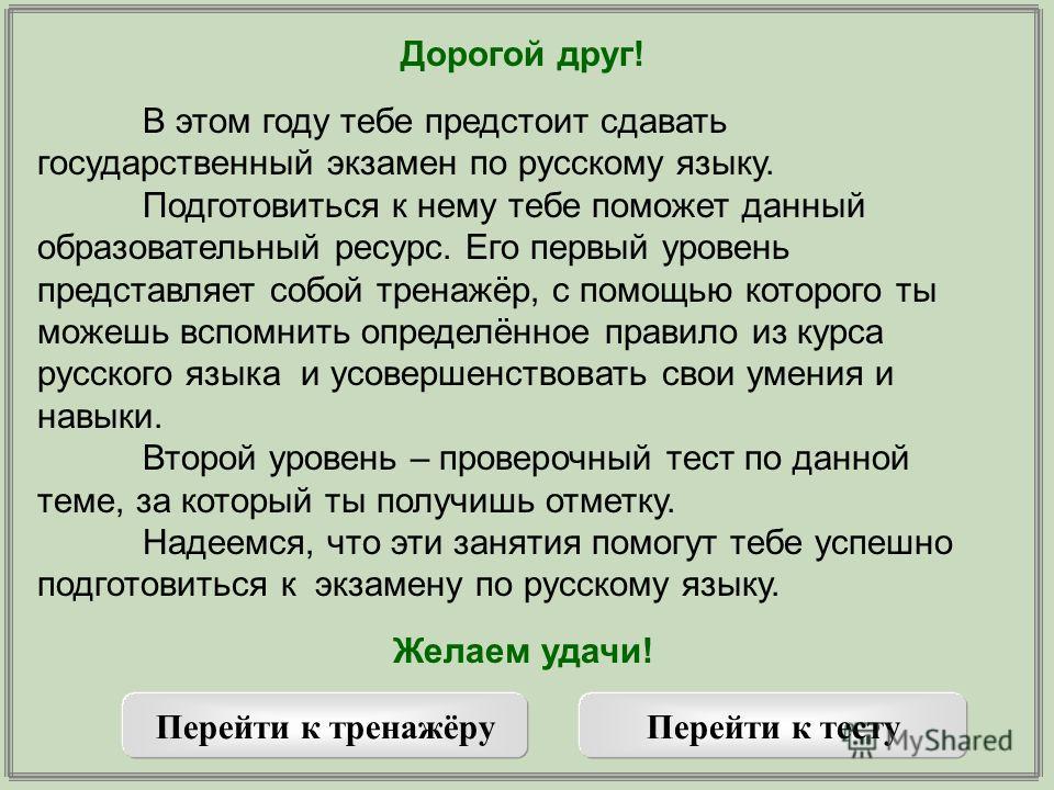 Дорогой друг! В этом году тебе предстоит сдавать государственный экзамен по русскому языку. Подготовиться к нему тебе поможет данный образовательный ресурс. Его первый уровень представляет собой тренажёр, с помощью которого ты можешь вспомнить опреде