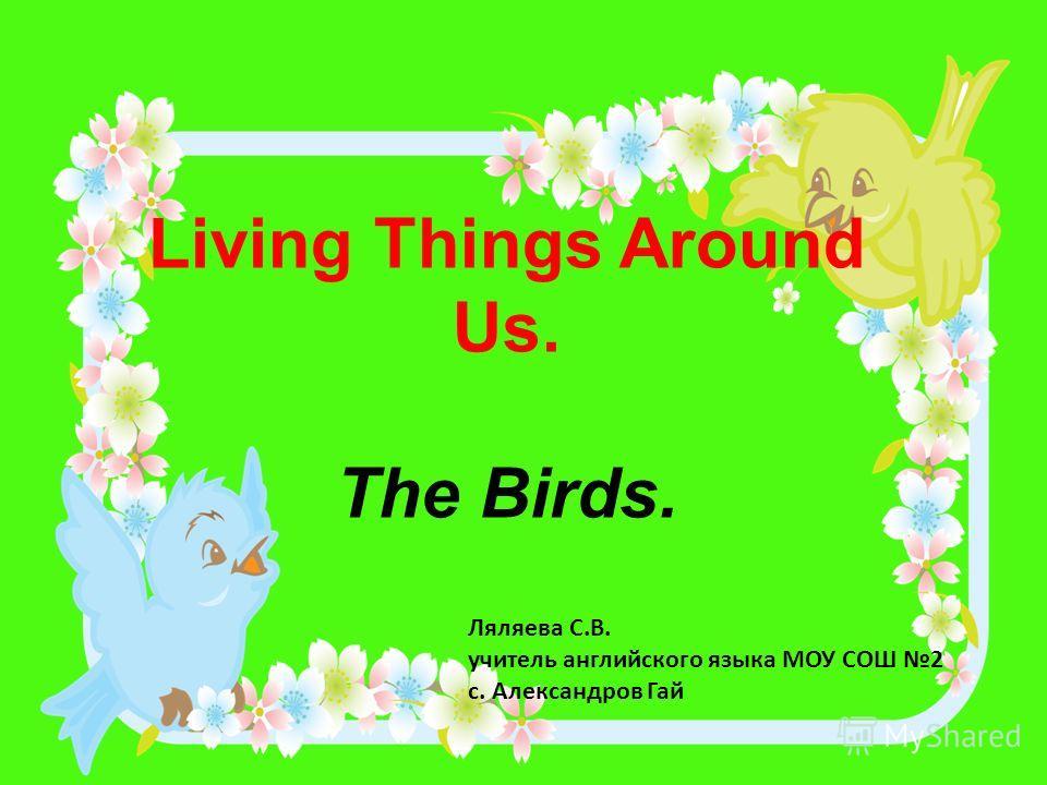 Living Things Around Us. The Birds. Ляляева С.В. учитель английского языка МОУ СОШ 2 с. Александров Гай