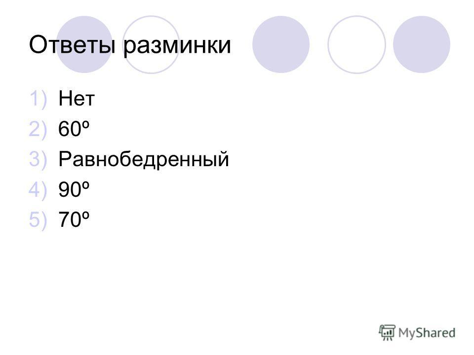 Ответы разминки 1)Нет 2)60º 3)Равнобедренный 4)90º 5)70º