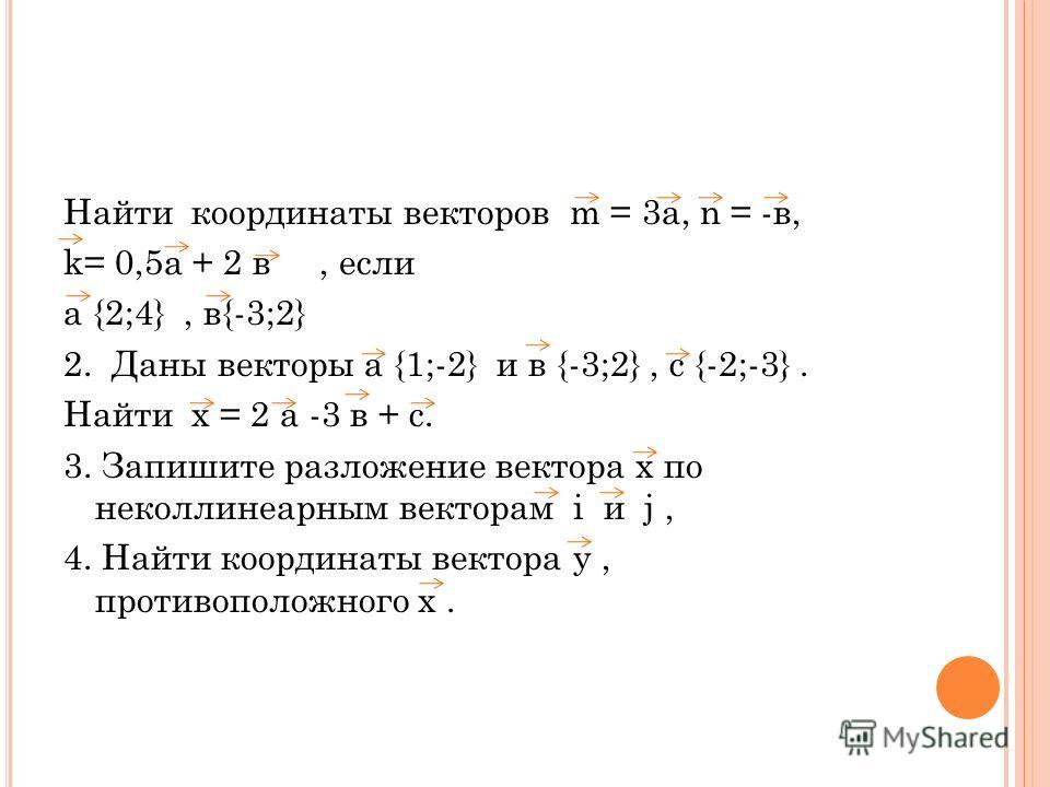 Найти координаты векторов m = 3а, n = -в, k= 0,5а + 2 в, если а {2;4}, в{-3;2} 2. Даны векторы а {1;-2} и в {-3;2}, с {-2;-3}. Найти х = 2 а -3 в + с. 3. Запишите разложение вектора х по неколлинеарным векторам i и j, 4. Найти координаты вектора у, п