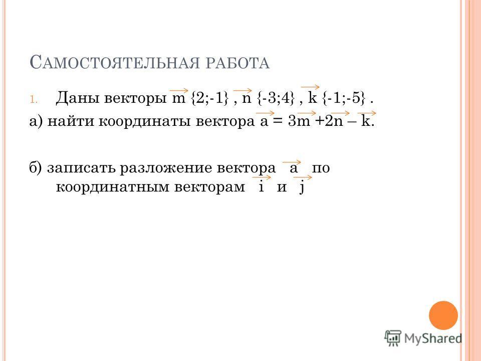 С АМОСТОЯТЕЛЬНАЯ РАБОТА 1. Даны векторы m {2;-1}, n {-3;4}, k {-1;-5}. а) найти координаты вектора а = 3m +2n – k. б) записать разложение вектора а по координатным векторам i и j