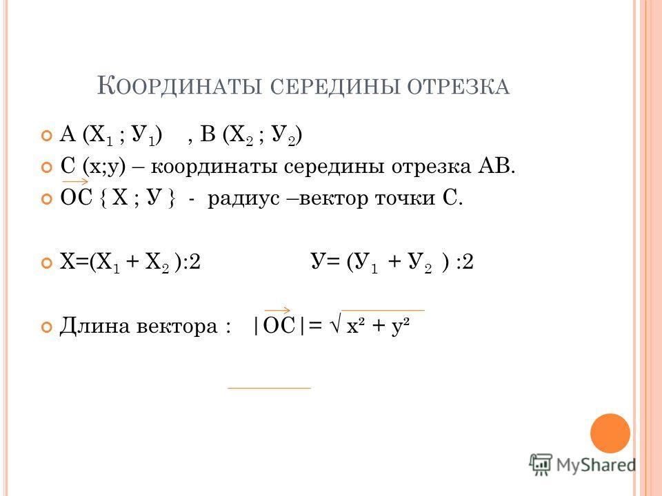 К ООРДИНАТЫ СЕРЕДИНЫ ОТРЕЗКА А (Х 1 ; У 1 ), В (Х 2 ; У 2 ) С (х;у) – координаты середины отрезка АВ. ОС { Х ; У } - радиус –вектор точки С. Х=(Х 1 + Х 2 ):2 У= (У 1 + У 2 ) :2 Длина вектора : |ОС|= х² + у²