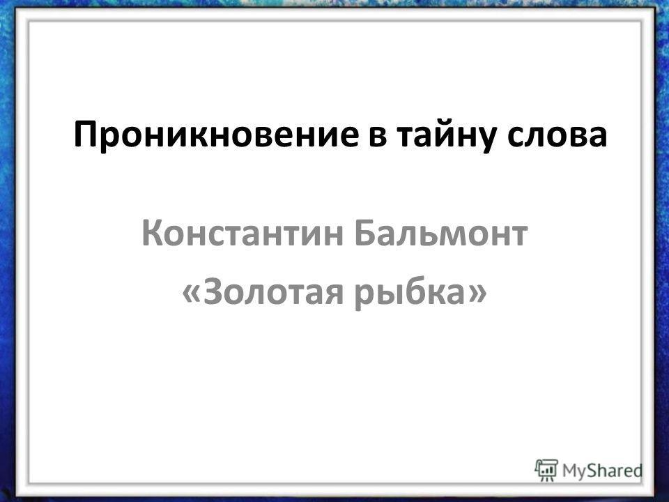 Проникновение в тайну слова Константин Бальмонт «Золотая рыбка»
