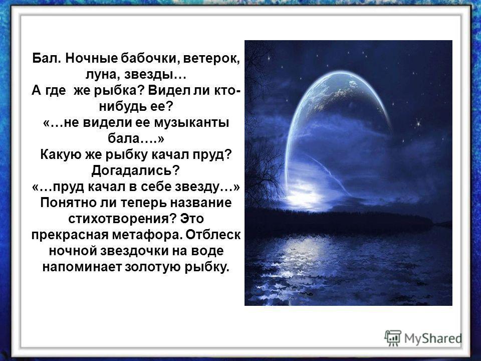 Бал. Ночные бабочки, ветерок, луна, звезды… А где же рыбка? Видел ли кто- нибудь ее? «…не видели ее музыканты бала….» Какую же рыбку качал пруд? Догадались? «…пруд качал в себе звезду…» Понятно ли теперь название стихотворения? Это прекрасная метафор