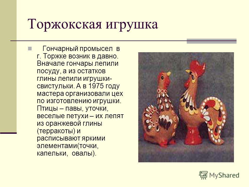 Торжокская игрушка Гончарный промысел в г. Торжке возник в давно. Вначале гончары лепили посуду, а из остатков глины лепили игрушки- свистульки. А в 1975 году мастера организовали цех по изготовлению игрушки. Птицы – павы, уточки, веселые петухи – их