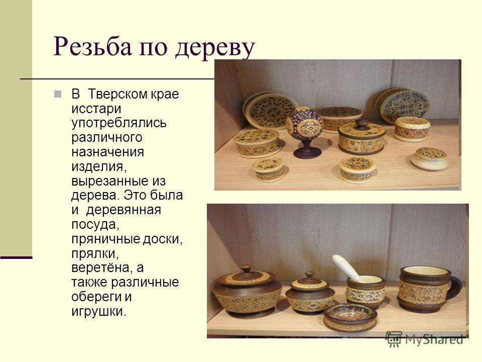 Резьба по дереву В Тверском крае исстари употреблялись различного назначения изделия, вырезанные из дерева. Это была и деревянная посуда, пряничные доски, прялки, веретёна, а также различные обереги и игрушки.