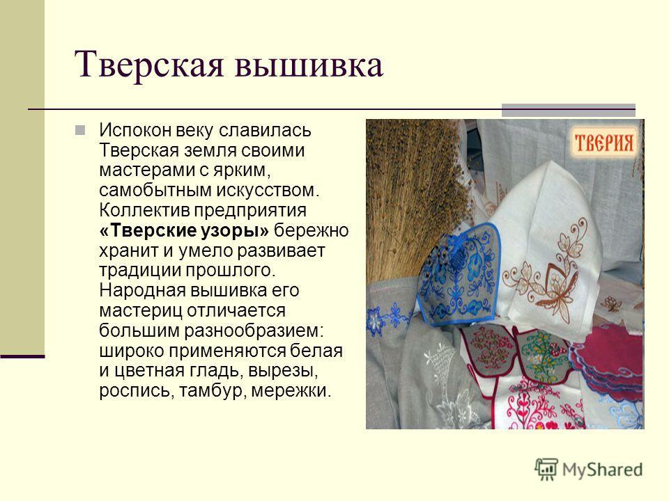 Тверская вышивка Испокон веку славилась Тверская земля своими мастерами с ярким, самобытным искусством. Коллектив предприятия «Тверские узоры» бережно хранит и умело развивает традиции прошлого. Народная вышивка его мастериц отличается большим разноо