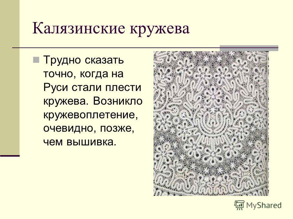 Калязинские кружева Трудно сказать точно, когда на Руси стали плести кружева. Возникло кружевоплетение, очевидно, позже, чем вышивка.