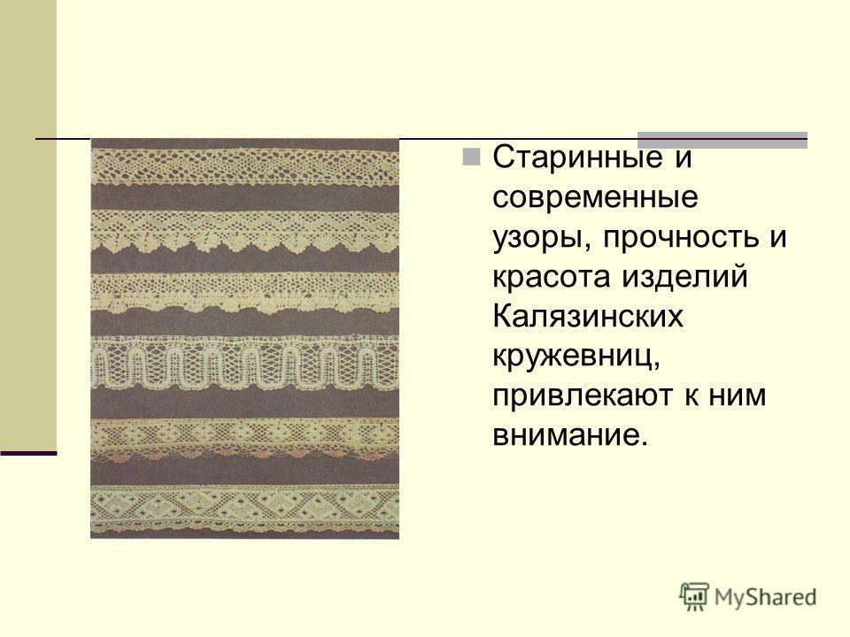Старинные и современные узоры, прочность и красота изделий Калязинских кружевниц, привлекают к ним внимание.