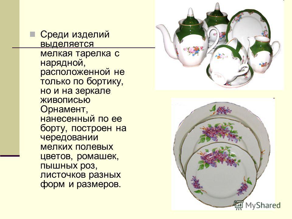 Среди изделий выделяется мелкая тарелка с нарядной, расположенной не только по бортику, но и на зеркале живописью Орнамент, нанесенный по ее борту, построен на чередовании мелких полевых цветов, ромашек, пышных роз, листочков разных форм и размеров.