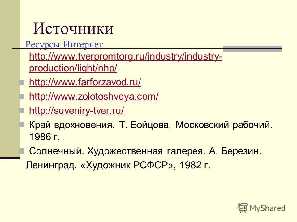 Источники Ресурсы Интернет http://www.tverpromtorg.ru/industry/industry- production/light/nhp/ http://www.tverpromtorg.ru/industry/industry- production/light/nhp/ http://www.farforzavod.ru/ http://www.zolotoshveya.com/ http://suveniry-tver.ru/ Край в