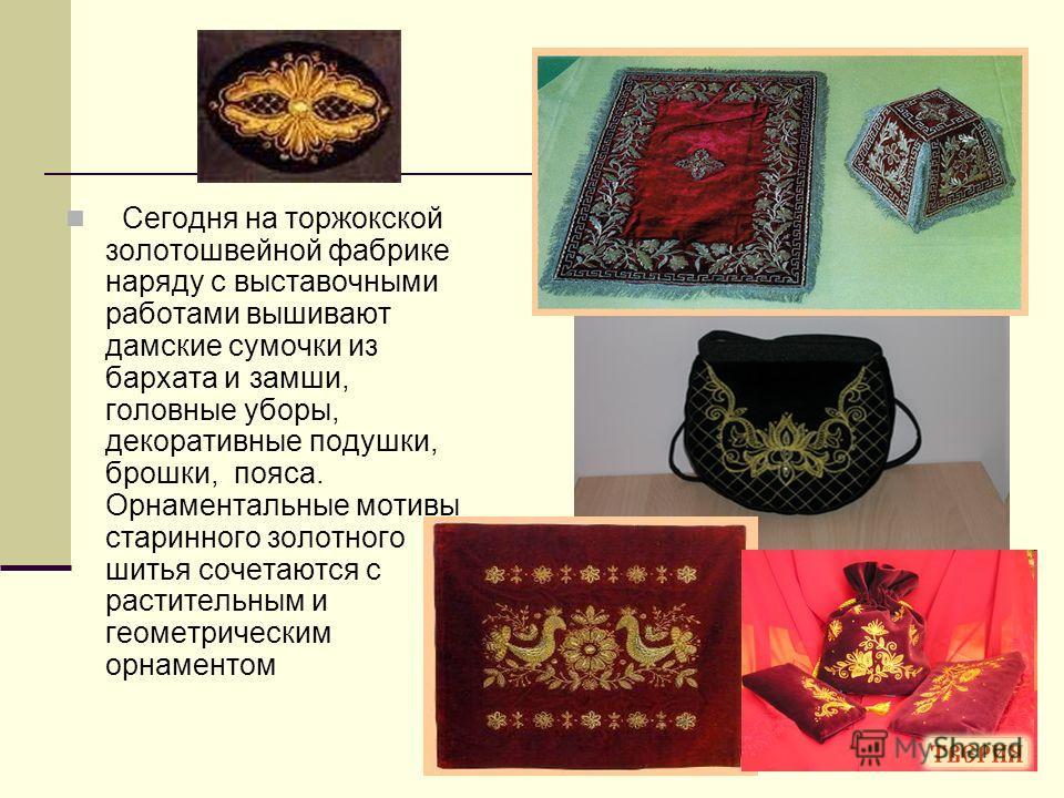 Сегодня на торжокской золотошвейной фабрике наряду с выставочными работами вышивают дамские сумочки из бархата и замши, головные уборы, декоративные подушки, брошки, пояса. Орнаментальные мотивы старинного золотного шитья сочетаются с растительным и