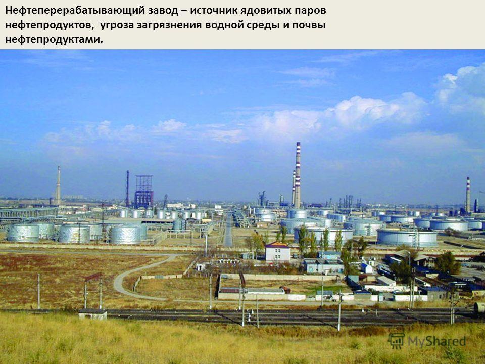 Нефтеперерабатывающий завод – источник ядовитых паров нефтепродуктов, угроза загрязнения водной среды и почвы нефтепродуктами.