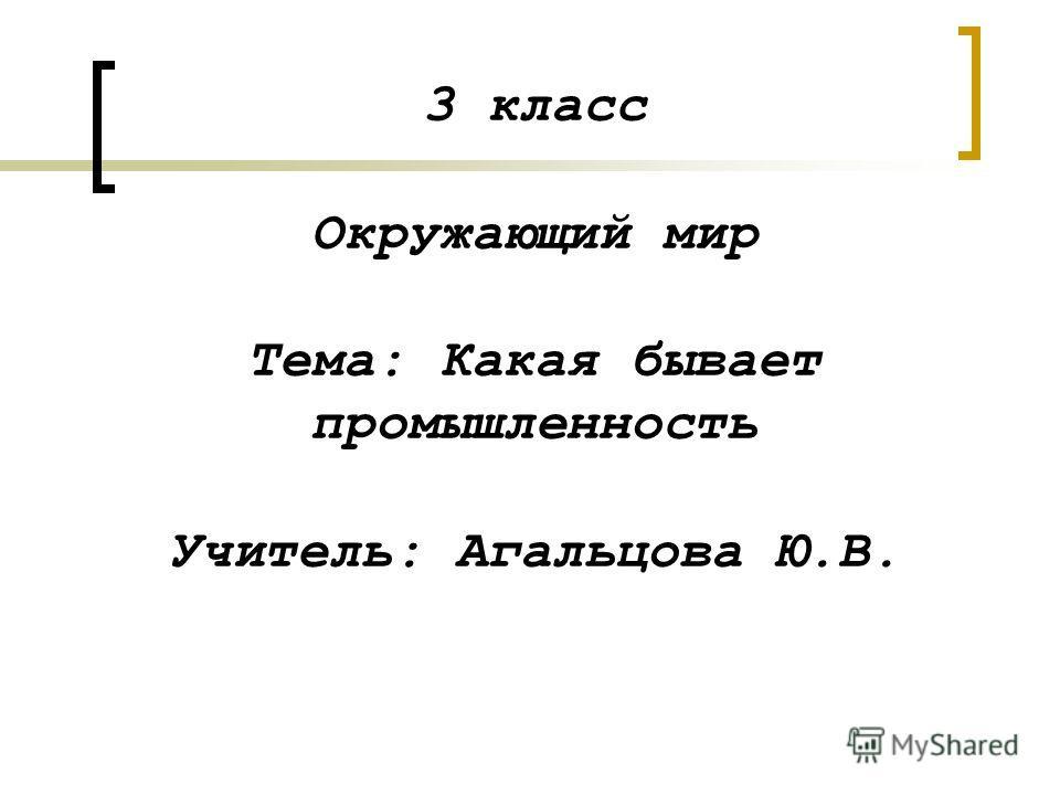 3 класс Окружающий мир Тема: Какая бывает промышленность Учитель: Агальцова Ю.В.