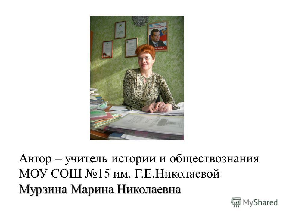 Автор – учитель истории и обществознания МОУ СОШ 15 им. Г.Е.Николаевой Мурзина Марина Николаевна